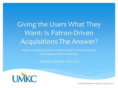 Giving the Users What They Want: Is Patron-Driven Acquisitions The Answer? Buddy Pennington, Director of Collections and Access Management Steve Alleman,