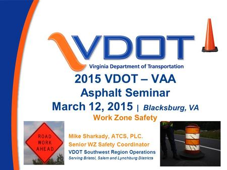2015 VDOT – VAA Asphalt Seminar March 12, 2015 | Blacksburg, VA Work Zone Safety Mike Sharkady, ATCS, PLC. Senior WZ Safety Coordinator VDOT Southwest.