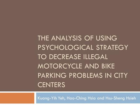 THE ANALYSIS OF USING PSYCHOLOGICAL STRATEGY TO DECREASE ILLEGAL MOTORCYCLE AND BIKE PARKING PROBLEMS IN CITY CENTERS Kuang-Yih Yeh, Hao-Ching Hsia and.