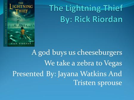 A god buys us cheeseburgers We take a zebra to Vegas Presented By: Jayana Watkins And Tristen sprouse.