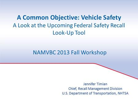 A Common Objective: Vehicle Safety A Look at the Upcoming Federal Safety Recall Look-Up Tool NAMVBC 2013 Fall Workshop Jennifer Timian Chief, Recall Management.