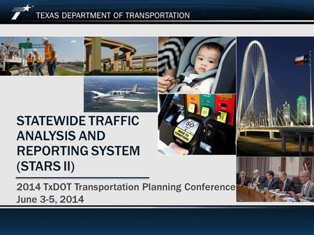 2014 TxDOT Transportation Planning Conference STATEWIDE TRAFFIC ANALYSIS AND REPORTING SYSTEM (STARS II) 2014 TxDOT Transportation Planning Conference.