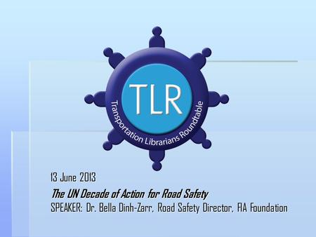 13 June 2013 The UN Decade of Action for Road Safety SPEAKER: Dr. Bella Dinh-Zarr, Road Safety Director, FIA Foundation.