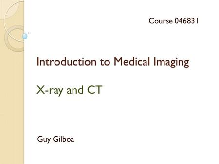 Introduction to Medical Imaging Introduction to Medical Imaging X-ray and CT Guy Gilboa Course 046831.