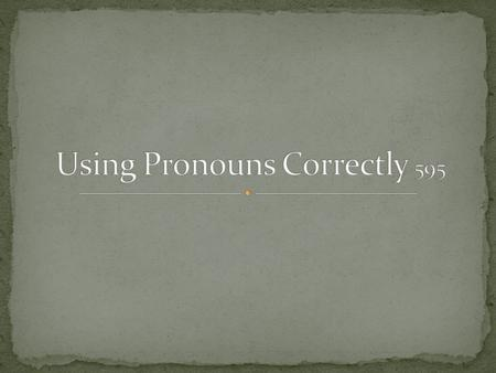 Pronouns that are used to refer to persons or things are called personal pronouns. Personal pronouns have three cases, or forms, called nominative, objective.