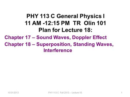 10/31/2013PHY 113 C Fall 2013 -- Lecture 181 PHY 113 C General Physics I 11 AM -12:15 PM TR Olin 101 Plan for Lecture 18: Chapter 17 – Sound Waves, Doppler.