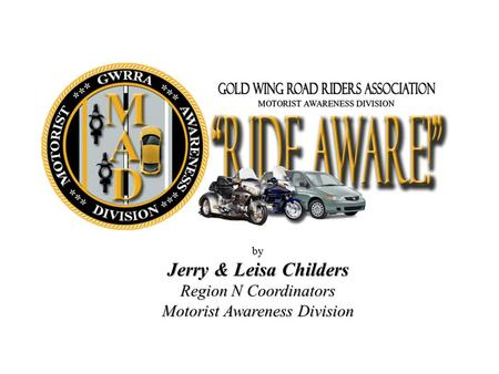 By Jerry & Leisa Childers Region N Coordinators Motorist Awareness Division.