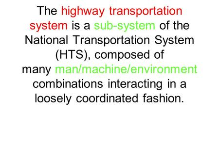The highway transportation system is a sub-system of the National Transportation System (HTS), composed of many man/machine/environment combinations interacting.