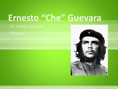 "By: Caitlin Jameson Period 6.  Ernesto ""Che"" Guevara was born in Rosario, Argentina. He was the oldest of five children. He had 2 sisters, Celia and."