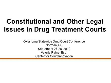 Constitutional and Other Legal Issues in Drug Treatment Courts Oklahoma Statewide Drug Court Conference Norman, OK September 27-28, 2012 Valerie Raine,