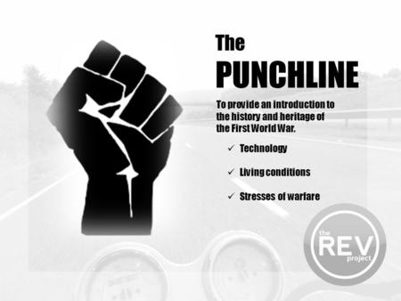 The PUNCHLINE To provide an introduction to the history and heritage of the First World War. Technology Living conditions Stresses of warfare.