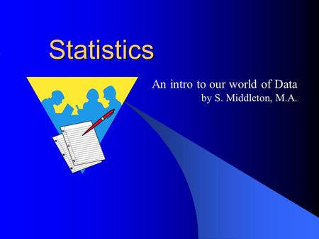 Statistics An intro to our world of Data by S. Middleton, M.A.