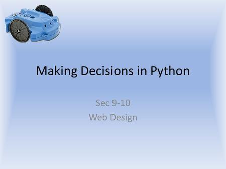 Making Decisions in Python Sec 9-10 Web Design. Objectives The student will: Understand how to make a decision in Python Understand the structure of an.