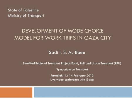 DEVELOPMENT OF MODE CHOICE MODEL FOR WORK TRIPS IN GAZA CITY State of Palestine Ministry of Transport Sadi I. S. AL-Raee EuroMed Regional Transport Project: