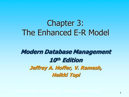 © 2011 Pearson Education, Inc. Publishing as Prentice Hall 1 Chapter 3: The Enhanced E-R Model Modern Database Management 10 th Edition Jeffrey A. Hoffer,