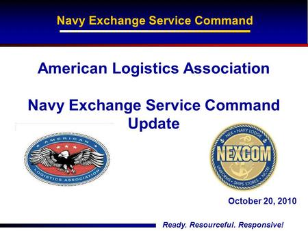 Ready. Resourceful. Responsive! American Logistics Association Navy Exchange Service Command Update Navy Exchange Service Command October 20, 2010.