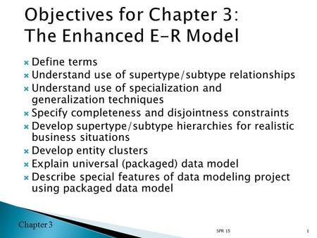 Chapter 3  Define terms  Understand use of supertype/subtype relationships  Understand use of specialization and generalization techniques  Specify.