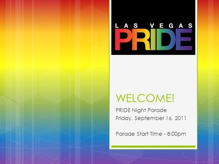WELCOME! PRIDE Night Parade Friday, September 16, 2011 Parade Start Time - 8:00pm.