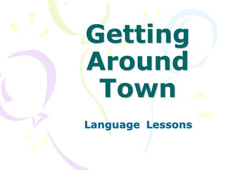 Getting Around Town Language Lessons. How do you get around town? Do you go by train? Do you go by bus? Do you go by truck? Do you go by car? How do you.