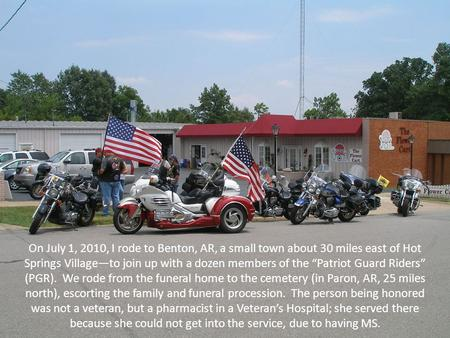 "On July 1, 2010, I rode to Benton, AR, a small town about 30 miles east of Hot Springs Village—to join up with a dozen members of the ""Patriot Guard Riders"""