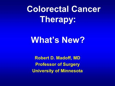 Colorectal Cancer Therapy: What's New? Robert D. Madoff, MD Professor of Surgery University of Minnesota.