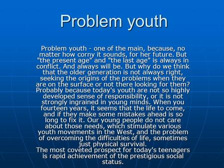 Problem youth Problem youth - one of the main, because, no matter how corny it sounds, for her future. But the present age and the last age is always.