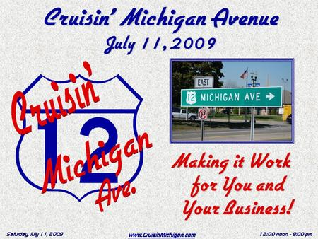 Www.CruisinMichigan.com Saturday, July 11, 200912:00 noon - 8:00 pm Cruisin' Michigan Avenue July 11, 2009 Making it Work for You and Your Business!
