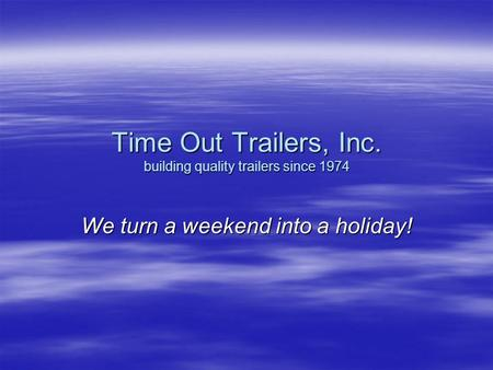 Time Out Trailers, Inc. building quality trailers since 1974 We turn a weekend into a holiday!