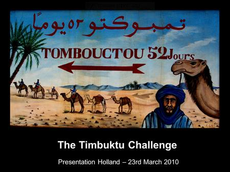 The Timbuktu Challenge Presentation Holland – 23rd March 2010.