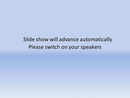 Slide show will advance automatically Please switch on your speakers.