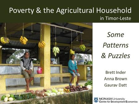 Some Patterns & Puzzles Brett Inder Anna Brown Gaurav Datt in Timor-Leste Poverty & the Agricultural Household.