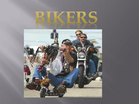 Bikers - fans and admirers of motorcycles. Unlike usual motorcyclists, at bikers the motorcycle is a part of a way of life. Characteristic association.