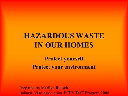 HAZARDOUS WASTE IN OUR HOMES Protect yourself Protect your environment Prepared by Marilyn Rausch Indiana State Association FCRV DAT Program 2006.