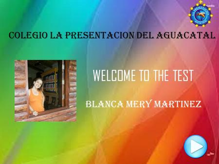 WELCOME TO THE TEST COLEGIO LA PRESENTACION DEL AGUACATAL Blanca mery martinez.