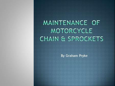 By Graham Pryke.  Objectives:  Identify the chain & sprockets  Explain why maintenance is necessary  Discuss the four stages of maintenance.