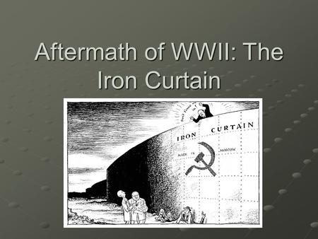 Aftermath of WWII: The Iron Curtain Essential Question How did WWII change Europe?