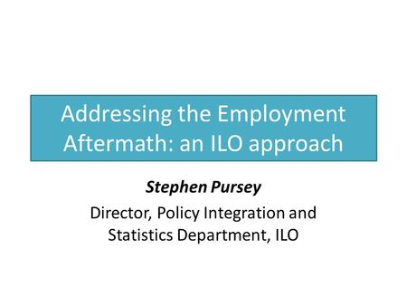 Addressing the Employment Aftermath: an ILO approach Stephen Pursey Director, Policy Integration and Statistics Department, ILO.