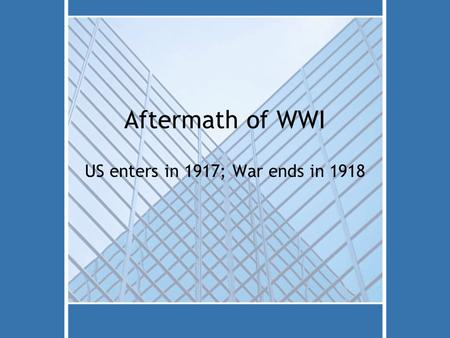 Aftermath of WWI US enters in 1917; War ends in 1918.