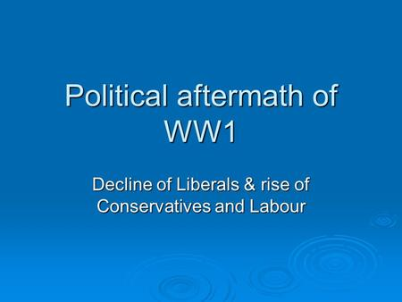 Political aftermath of WW1 Decline of Liberals & rise of Conservatives and Labour.