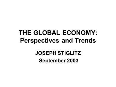 THE GLOBAL ECONOMY: Perspectives and Trends JOSEPH STIGLITZ September 2003.