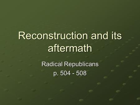 Reconstruction and its aftermath Radical Republicans p. 504 - 508.