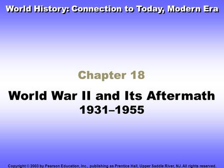Chapter 18 World War II and Its Aftermath 1931–1955 Copyright © 2003 by Pearson Education, Inc., publishing as Prentice Hall, Upper Saddle River, NJ. All.