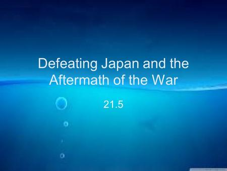 Defeating Japan and the Aftermath of the War 21.5.