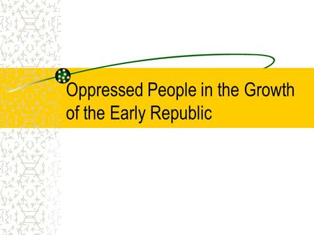Oppressed People in the Growth of the Early Republic.