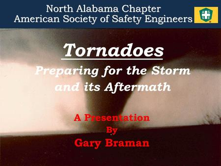 1 Tornadoes Preparing for the Storm and its Aftermath A Presentation By Gary Braman North Alabama Chapter American Society of Safety Engineers North Alabama.