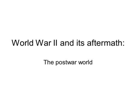 World War II and its aftermath: The postwar world.