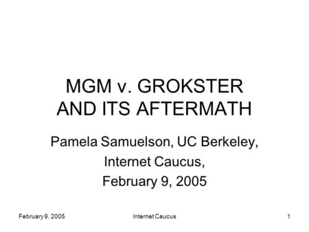 February 9, 2005Internet Caucus1 MGM v. GROKSTER AND ITS AFTERMATH Pamela Samuelson, UC Berkeley, Internet Caucus, February 9, 2005.