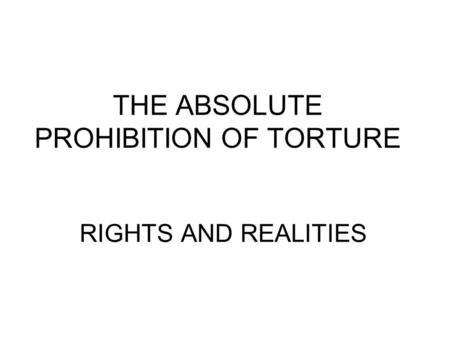 THE ABSOLUTE PROHIBITION OF TORTURE RIGHTS AND REALITIES.