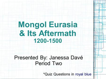 Mongol Eurasia & Its Aftermath 1200-1500 Presented By: Janessa Davé Period Two *Quiz Questions in royal blue.