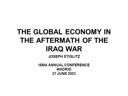THE GLOBAL ECONOMY IN THE AFTERMATH OF THE IRAQ WAR JOSEPH STIGLITZ ISMA ANNUAL CONFERENCE MADRID 27 JUNE 2003.